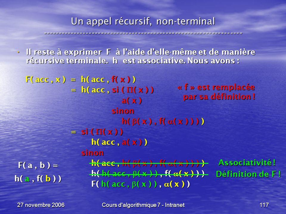 27 novembre 2006Cours d algorithmique 7 - Intranet117 Un appel récursif, non-terminal ----------------------------------------------------------------- Il reste à exprimer F à laide delle-même et de manière récursive terminale.