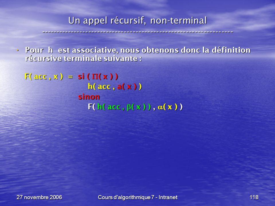 27 novembre 2006Cours d algorithmique 7 - Intranet118 Un appel récursif, non-terminal ----------------------------------------------------------------- Pour h est associative, nous obtenons donc la définition récursive terminale suivante : Pour h est associative, nous obtenons donc la définition récursive terminale suivante : F( acc, x ) = si ( ( x ) ) F( acc, x ) = si ( ( x ) ) h( acc, a( x ) ) h( acc, a( x ) ) sinon sinon F( h( acc, ( x ) ), ( x ) ) F( h( acc, ( x ) ), ( x ) )