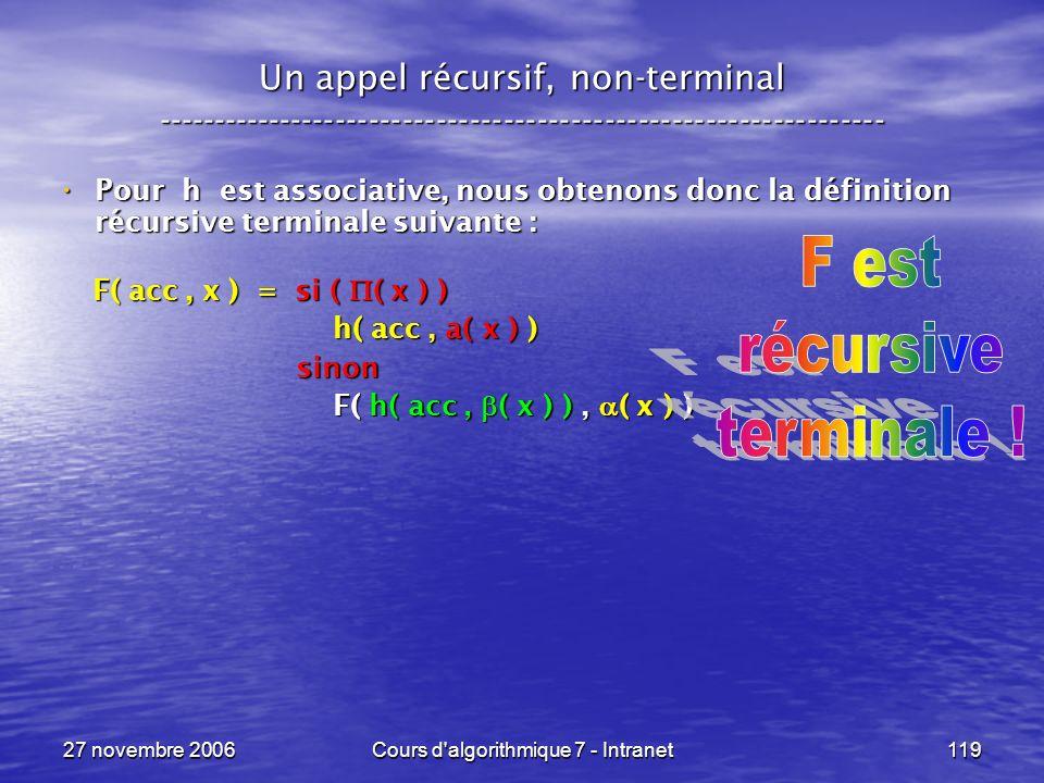 27 novembre 2006Cours d algorithmique 7 - Intranet119 Un appel récursif, non-terminal ----------------------------------------------------------------- Pour h est associative, nous obtenons donc la définition récursive terminale suivante : Pour h est associative, nous obtenons donc la définition récursive terminale suivante : F( acc, x ) = si ( ( x ) ) F( acc, x ) = si ( ( x ) ) h( acc, a( x ) ) h( acc, a( x ) ) sinon sinon F( h( acc, ( x ) ), ( x ) ) F( h( acc, ( x ) ), ( x ) )