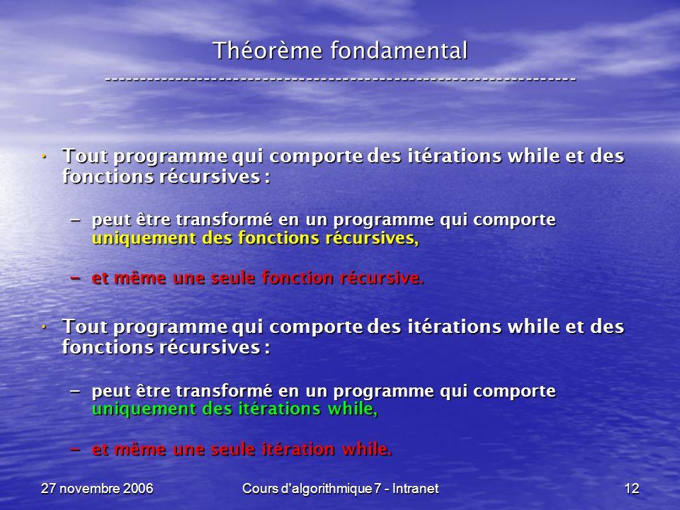 27 novembre 2006Cours d algorithmique 7 - Intranet12 Théorème fondamental ----------------------------------------------------------------- Tout programme qui comporte des itérations while et des fonctions récursives : Tout programme qui comporte des itérations while et des fonctions récursives : – peut être transformé en un programme qui comporte uniquement des fonctions récursives, – et même une seule fonction récursive.