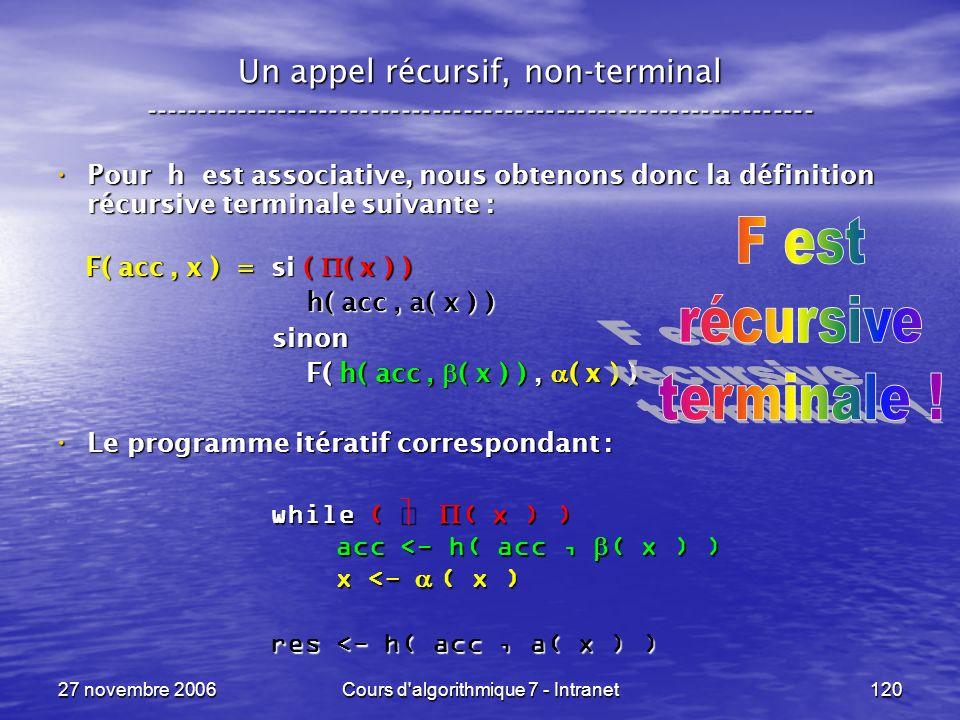 27 novembre 2006Cours d algorithmique 7 - Intranet120 Un appel récursif, non-terminal ----------------------------------------------------------------- Pour h est associative, nous obtenons donc la définition récursive terminale suivante : Pour h est associative, nous obtenons donc la définition récursive terminale suivante : F( acc, x ) = si ( ( x ) ) F( acc, x ) = si ( ( x ) ) h( acc, a( x ) ) h( acc, a( x ) ) sinon sinon F( h( acc, ( x ) ), ( x ) ) F( h( acc, ( x ) ), ( x ) ) Le programme itératif correspondant : Le programme itératif correspondant : while ( ( x ) ) acc <- h( acc, ( x ) ) acc <- h( acc, ( x ) ) x <- ( x ) x <- ( x ) res <- h( acc, a( x ) )