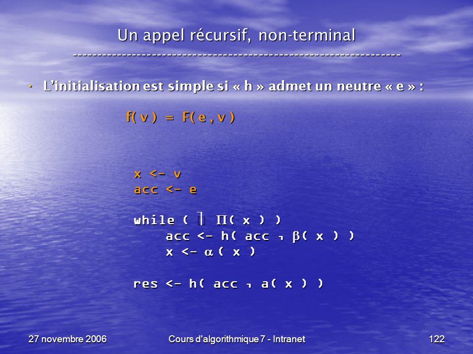 27 novembre 2006Cours d algorithmique 7 - Intranet122 Un appel récursif, non-terminal ----------------------------------------------------------------- Linitialisation est simple si « h » admet un neutre « e » : Linitialisation est simple si « h » admet un neutre « e » : f( v ) = F( e, v ) f( v ) = F( e, v ) x <- v acc <- e while ( ( x ) ) acc <- h( acc, ( x ) ) acc <- h( acc, ( x ) ) x <- ( x ) x <- ( x ) res <- h( acc, a( x ) )