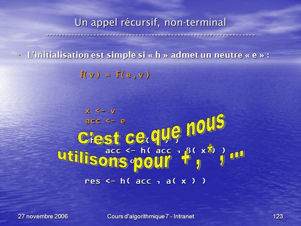 27 novembre 2006Cours d algorithmique 7 - Intranet123 Un appel récursif, non-terminal ----------------------------------------------------------------- Linitialisation est simple si « h » admet un neutre « e » : Linitialisation est simple si « h » admet un neutre « e » : f( v ) = F( e, v ) f( v ) = F( e, v ) x <- v acc <- e while ( ( x ) ) acc <- h( acc, ( x ) ) acc <- h( acc, ( x ) ) x <- ( x ) x <- ( x ) res <- h( acc, a( x ) )