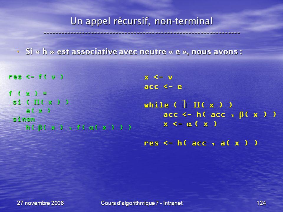 27 novembre 2006Cours d algorithmique 7 - Intranet124 Un appel récursif, non-terminal ----------------------------------------------------------------- Si « h » est associative avec neutre « e », nous avons : Si « h » est associative avec neutre « e », nous avons : res <- f( v ) f ( x ) = si ( ( x ) ) si ( ( x ) ) a( x ) a( x ) sinon sinon h( ( x ), f( ( x ) ) ) h( ( x ), f( ( x ) ) ) x <- v acc <- e while ( ( x ) ) acc <- h( acc, ( x ) ) acc <- h( acc, ( x ) ) x <- ( x ) x <- ( x ) res <- h( acc, a( x ) )