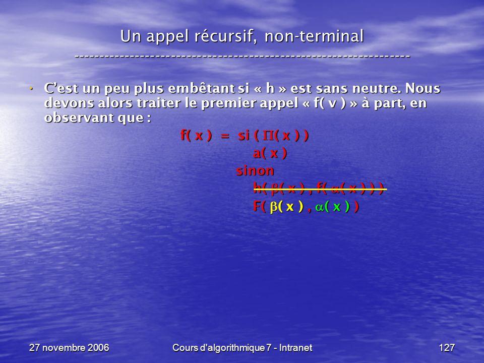 27 novembre 2006Cours d algorithmique 7 - Intranet127 Un appel récursif, non-terminal ----------------------------------------------------------------- Cest un peu plus embêtant si « h » est sans neutre.