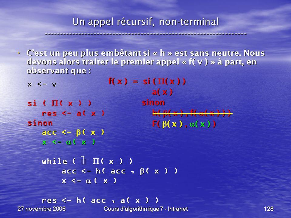 27 novembre 2006Cours d algorithmique 7 - Intranet128 Un appel récursif, non-terminal ----------------------------------------------------------------- Cest un peu plus embêtant si « h » est sans neutre.