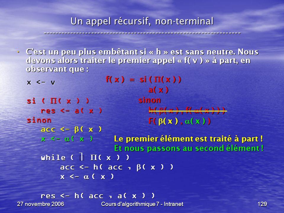 27 novembre 2006Cours d algorithmique 7 - Intranet129 Un appel récursif, non-terminal ----------------------------------------------------------------- Cest un peu plus embêtant si « h » est sans neutre.