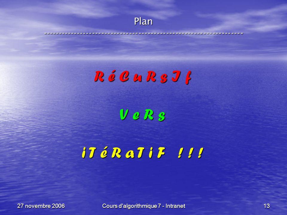 27 novembre 2006Cours d algorithmique 7 - Intranet13 Plan ----------------------------------------------------------------- R é C u R s I f V e R s i T é R a T i F .