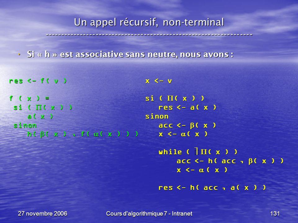 27 novembre 2006Cours d algorithmique 7 - Intranet131 Un appel récursif, non-terminal ----------------------------------------------------------------- Si « h » est associative sans neutre, nous avons : Si « h » est associative sans neutre, nous avons : res <- f( v ) f ( x ) = si ( ( x ) ) si ( ( x ) ) a( x ) a( x ) sinon sinon h( ( x ), f( ( x ) ) ) h( ( x ), f( ( x ) ) ) x <- v si ( ( x ) ) res <- a( x ) res <- a( x )sinon acc <- ( x ) acc <- ( x ) x <- ( x ) x <- ( x ) while ( ( x ) ) while ( ( x ) ) acc <- h( acc, ( x ) ) acc <- h( acc, ( x ) ) x <- ( x ) x <- ( x ) res <- h( acc, a( x ) ) res <- h( acc, a( x ) )