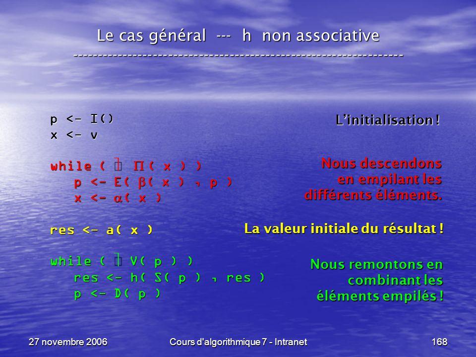 27 novembre 2006Cours d algorithmique 7 - Intranet168 Le cas général --- h non associative ----------------------------------------------------------------- p <- I() x <- v while ( ( x ) ) p <- E( ( x ), p ) p <- E( ( x ), p ) x <- ( x ) x <- ( x ) res <- a( x ) while ( V( p ) ) res <- h( S( p ), res ) res <- h( S( p ), res ) p <- D( p ) p <- D( p ) Linitialisation .