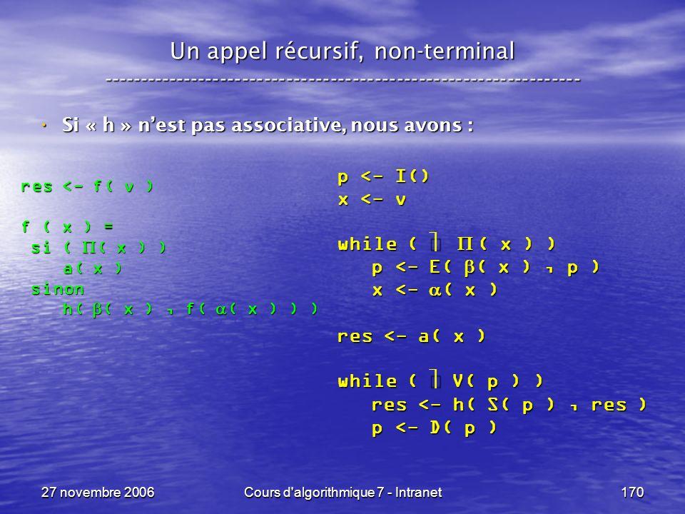 27 novembre 2006Cours d algorithmique 7 - Intranet170 Un appel récursif, non-terminal ----------------------------------------------------------------- Si « h » nest pas associative, nous avons : Si « h » nest pas associative, nous avons : res <- f( v ) f ( x ) = si ( ( x ) ) si ( ( x ) ) a( x ) a( x ) sinon sinon h( ( x ), f( ( x ) ) ) h( ( x ), f( ( x ) ) ) p <- I() x <- v while ( ( x ) ) p <- E( ( x ), p ) p <- E( ( x ), p ) x <- ( x ) x <- ( x ) res <- a( x ) while ( V( p ) ) res <- h( S( p ), res ) res <- h( S( p ), res ) p <- D( p ) p <- D( p )