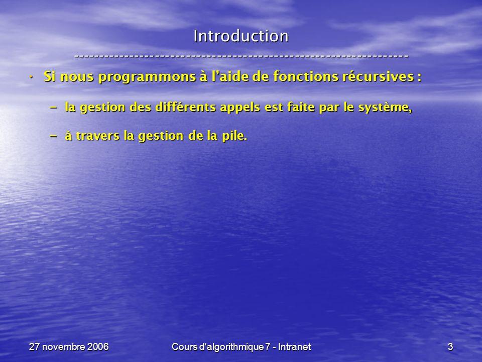 27 novembre 2006Cours d algorithmique 7 - Intranet3 Introduction ----------------------------------------------------------------- Si nous programmons à laide de fonctions récursives : Si nous programmons à laide de fonctions récursives : – la gestion des différents appels est faite par le système, – à travers la gestion de la pile.