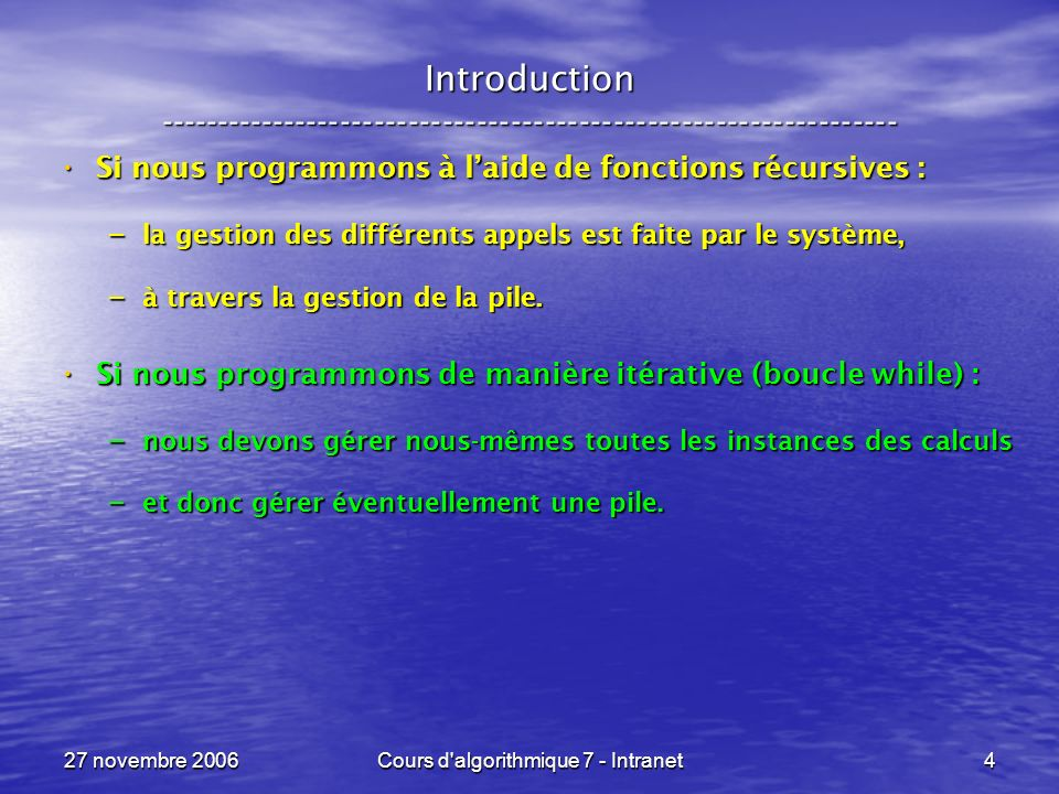 27 novembre 2006Cours d algorithmique 7 - Intranet5 Introduction ----------------------------------------------------------------- Si nous programmons à laide de fonctions récursives : Si nous programmons à laide de fonctions récursives : – la gestion des différents appels est faite par le système, – à travers la gestion de la pile.