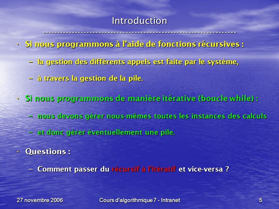 27 novembre 2006Cours d algorithmique 7 - Intranet76 Un appel récursif, terminal ----------------------------------------------------------------- Ce programme est de la forme : Ce programme est de la forme : res <- pgcd( ( a, b ) ) pgcd ( ( m, n ) ) = si ( n = 0 ) si ( n = 0 ) m sinon sinon pgcd( ( n, m % n ) ) pgcd( ( n, m % n ) ) res <- f( v ) f ( x ) = si ( ( x ) ) si ( ( x ) ) a( x ) a( x ) sinon sinon f( ( x ) ) f( ( x ) )