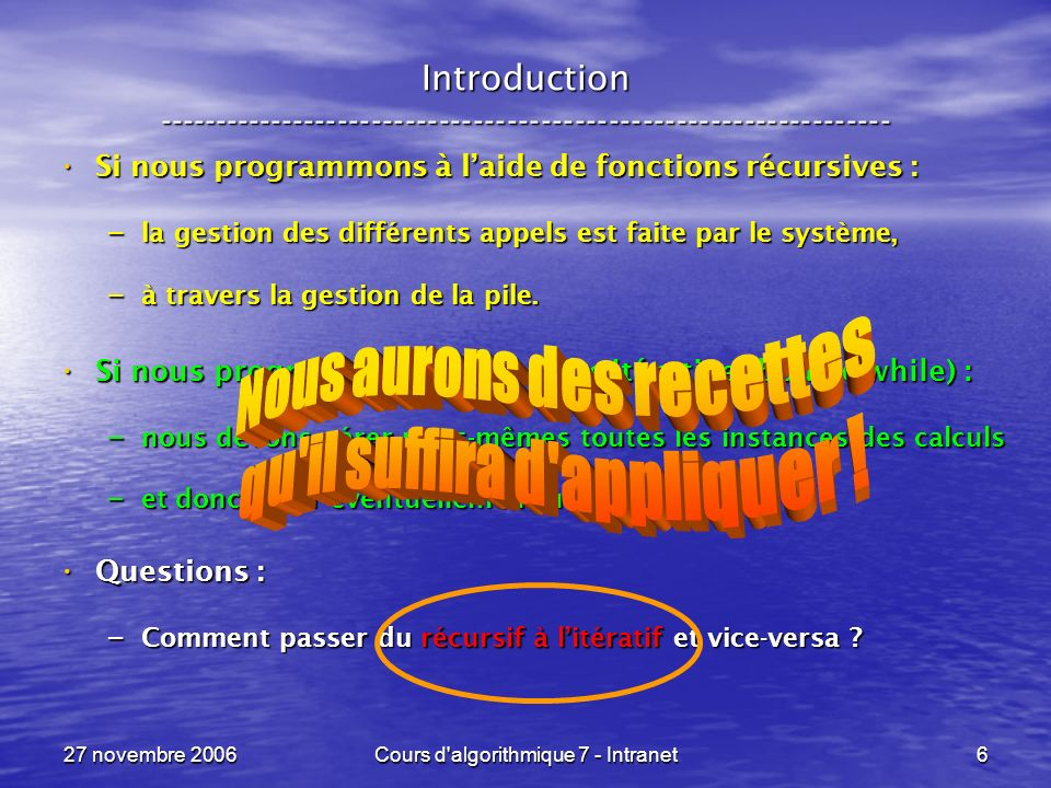 27 novembre 2006Cours d algorithmique 7 - Intranet177 x <- v si ( ( x ) ) res <- a( x ) res <- a( x )sinon acc <- ( x ) acc <- ( x ) x <- ( x ) x <- ( x ) while ( ( x ) ) while ( ( x ) ) acc <- h( acc, ( x ) ) acc <- h( acc, ( x ) ) x <- ( x ) x <- ( x ) res <- h( acc, a( x ) ) res <- h( acc, a( x ) ) Un appel récursif --- résumé ----------------------------------------------------------------- 3) Appel récursif avec enveloppe associative, sans neutre .