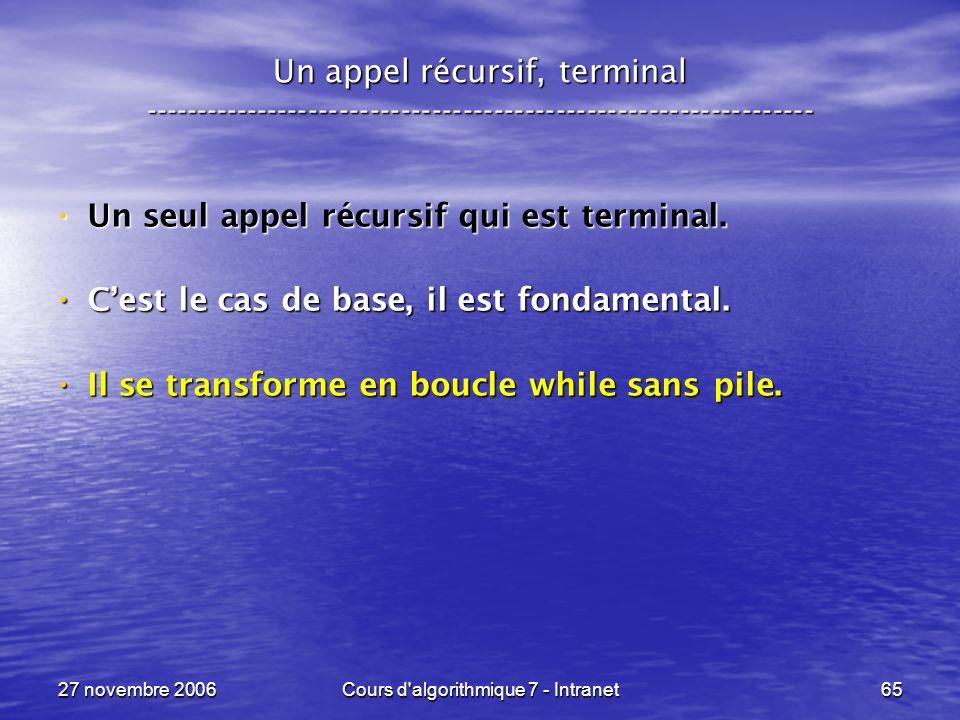 27 novembre 2006Cours d algorithmique 7 - Intranet65 Un appel récursif, terminal ----------------------------------------------------------------- Un seul appel récursif qui est terminal.