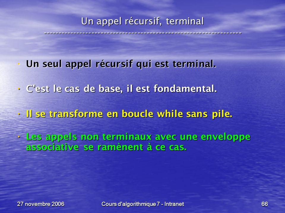 27 novembre 2006Cours d algorithmique 7 - Intranet66 Un appel récursif, terminal ----------------------------------------------------------------- Un seul appel récursif qui est terminal.