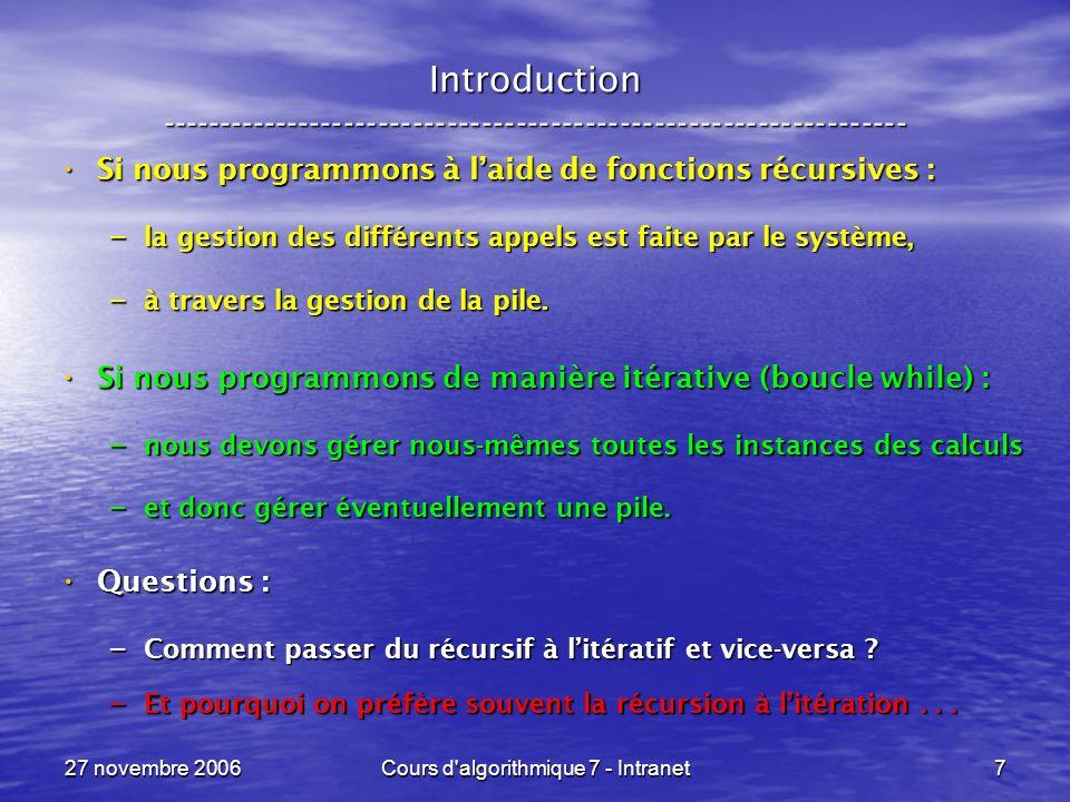 27 novembre 2006Cours d algorithmique 7 - Intranet7 Introduction ----------------------------------------------------------------- Si nous programmons à laide de fonctions récursives : Si nous programmons à laide de fonctions récursives : – la gestion des différents appels est faite par le système, – à travers la gestion de la pile.