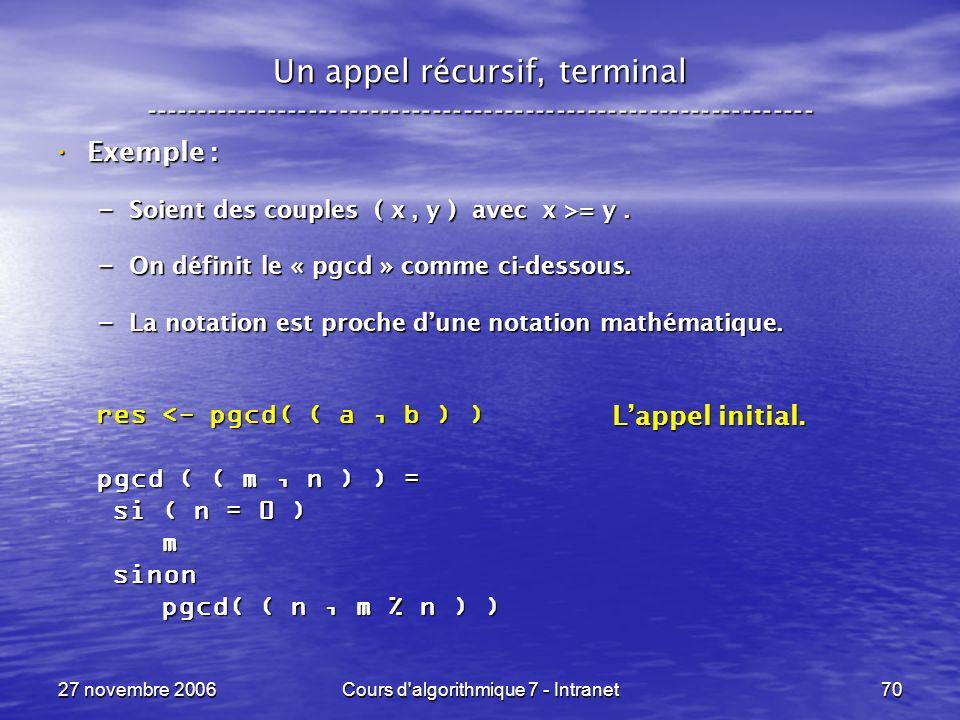 27 novembre 2006Cours d algorithmique 7 - Intranet70 Un appel récursif, terminal ----------------------------------------------------------------- Exemple : Exemple : – Soient des couples ( x, y ) avec x >= y.