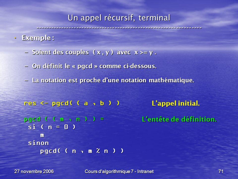 27 novembre 2006Cours d algorithmique 7 - Intranet71 Un appel récursif, terminal ----------------------------------------------------------------- Exemple : Exemple : – Soient des couples ( x, y ) avec x >= y.