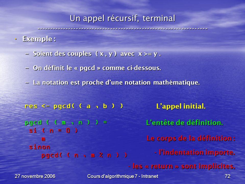 27 novembre 2006Cours d algorithmique 7 - Intranet72 Un appel récursif, terminal ----------------------------------------------------------------- Exemple : Exemple : – Soient des couples ( x, y ) avec x >= y.