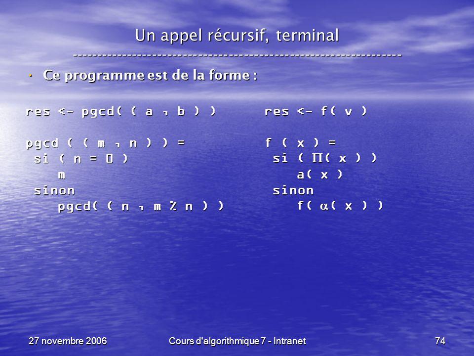 27 novembre 2006Cours d algorithmique 7 - Intranet74 Un appel récursif, terminal ----------------------------------------------------------------- Ce programme est de la forme : Ce programme est de la forme : res <- pgcd( ( a, b ) ) pgcd ( ( m, n ) ) = si ( n = 0 ) si ( n = 0 ) m sinon sinon pgcd( ( n, m % n ) ) pgcd( ( n, m % n ) ) res <- f( v ) f ( x ) = si ( ( x ) ) si ( ( x ) ) a( x ) a( x ) sinon sinon f( ( x ) ) f( ( x ) )