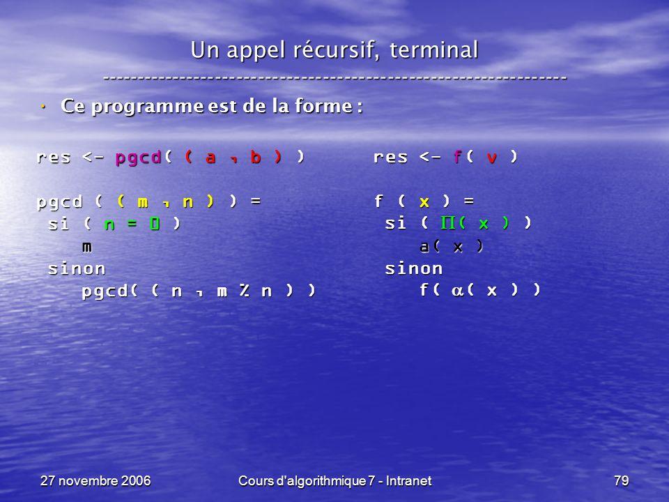 27 novembre 2006Cours d algorithmique 7 - Intranet79 Un appel récursif, terminal ----------------------------------------------------------------- Ce programme est de la forme : Ce programme est de la forme : res <- pgcd( ( a, b ) ) pgcd ( ( m, n ) ) = si ( n = 0 ) si ( n = 0 ) m sinon sinon pgcd( ( n, m % n ) ) pgcd( ( n, m % n ) ) res <- f( v ) f ( x ) = si ( ( x ) ) si ( ( x ) ) a( x ) a( x ) sinon sinon f( ( x ) ) f( ( x ) )