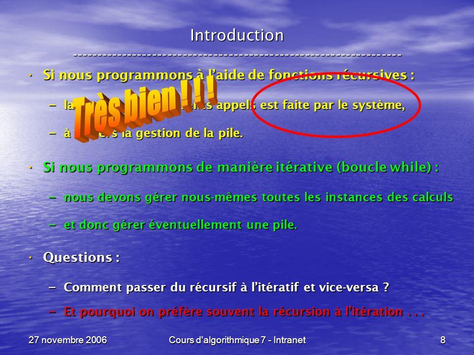 27 novembre 2006Cours d algorithmique 7 - Intranet99 Un appel récursif, terminal ----------------------------------------------------------------- Un autre exemple : Un autre exemple : res <- fct( a ) fct ( x ) = si ( x = 1 ) si ( x = 1 ) x sinon sinon si ( pair( x ) ) si ( pair( x ) ) fct( x / 2 ) fct( x / 2 ) sinon sinon fct( 3 * x + 1 ) fct( 3 * x + 1 )