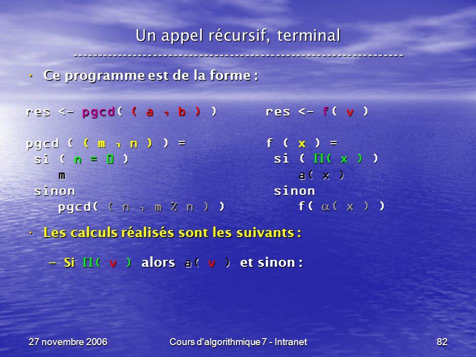 27 novembre 2006Cours d algorithmique 7 - Intranet82 Un appel récursif, terminal ----------------------------------------------------------------- Ce programme est de la forme : Ce programme est de la forme : Les calculs réalisés sont les suivants : Les calculs réalisés sont les suivants : – Si ( v ) alors a( v ) et sinon : res <- pgcd( ( a, b ) ) pgcd ( ( m, n ) ) = si ( n = 0 ) si ( n = 0 ) m sinon sinon pgcd( ( n, m % n ) ) pgcd( ( n, m % n ) ) res <- f( v ) f ( x ) = si ( ( x ) ) si ( ( x ) ) a( x ) a( x ) sinon sinon f( ( x ) ) f( ( x ) )