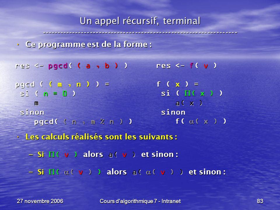 27 novembre 2006Cours d algorithmique 7 - Intranet83 Un appel récursif, terminal ----------------------------------------------------------------- Ce programme est de la forme : Ce programme est de la forme : Les calculs réalisés sont les suivants : Les calculs réalisés sont les suivants : – Si ( v ) alors a( v ) et sinon : – Si ( ( v ) ) alors a( ( v ) ) et sinon : res <- pgcd( ( a, b ) ) pgcd ( ( m, n ) ) = si ( n = 0 ) si ( n = 0 ) m sinon sinon pgcd( ( n, m % n ) ) pgcd( ( n, m % n ) ) res <- f( v ) f ( x ) = si ( ( x ) ) si ( ( x ) ) a( x ) a( x ) sinon sinon f( ( x ) ) f( ( x ) )