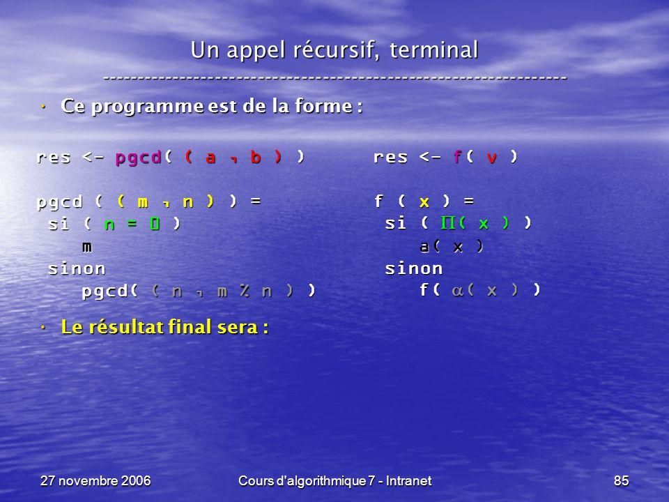 27 novembre 2006Cours d algorithmique 7 - Intranet85 Un appel récursif, terminal ----------------------------------------------------------------- Ce programme est de la forme : Ce programme est de la forme : Le résultat final sera : Le résultat final sera : res <- pgcd( ( a, b ) ) pgcd ( ( m, n ) ) = si ( n = 0 ) si ( n = 0 ) m sinon sinon pgcd( ( n, m % n ) ) pgcd( ( n, m % n ) ) res <- f( v ) f ( x ) = si ( ( x ) ) si ( ( x ) ) a( x ) a( x ) sinon sinon f( ( x ) ) f( ( x ) )