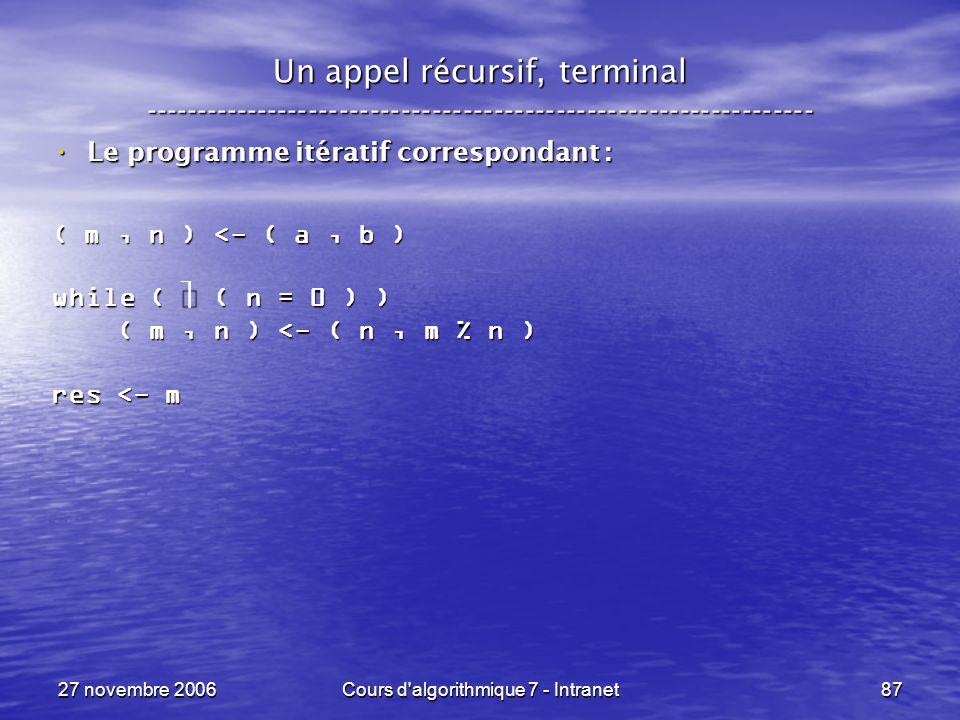 27 novembre 2006Cours d algorithmique 7 - Intranet87 Un appel récursif, terminal ----------------------------------------------------------------- Le programme itératif correspondant : Le programme itératif correspondant : ( m, n ) <- ( a, b ) while ( ( n = 0 ) ) ( m, n ) <- ( n, m % n ) ( m, n ) <- ( n, m % n ) res <- m