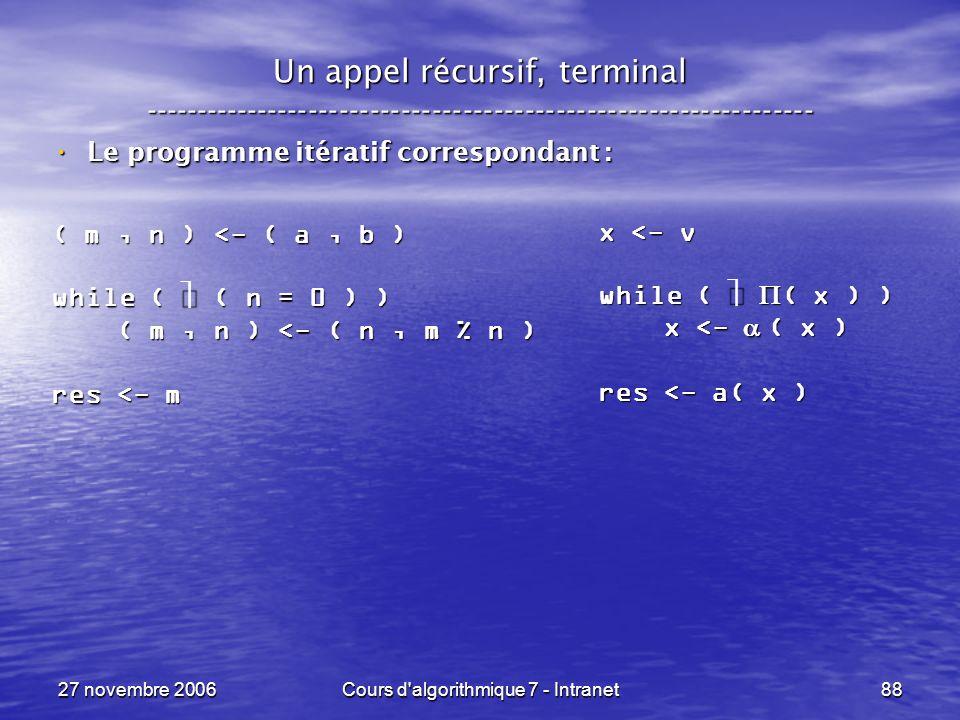 27 novembre 2006Cours d algorithmique 7 - Intranet88 Un appel récursif, terminal ----------------------------------------------------------------- Le programme itératif correspondant : Le programme itératif correspondant : ( m, n ) <- ( a, b ) while ( ( n = 0 ) ) ( m, n ) <- ( n, m % n ) ( m, n ) <- ( n, m % n ) res <- m x <- v while ( ( x ) ) x <- ( x ) x <- ( x ) res <- a( x )