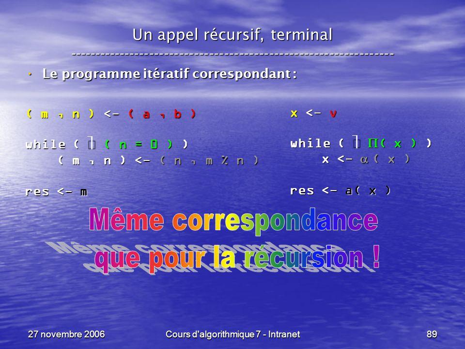 27 novembre 2006Cours d algorithmique 7 - Intranet89 Un appel récursif, terminal ----------------------------------------------------------------- Le programme itératif correspondant : Le programme itératif correspondant : ( m, n ) <- ( a, b ) while ( ( n = 0 ) ) ( m, n ) <- ( n, m % n ) ( m, n ) <- ( n, m % n ) res <- m x <- v while ( ( x ) ) x <- ( x ) x <- ( x ) res <- a( x )