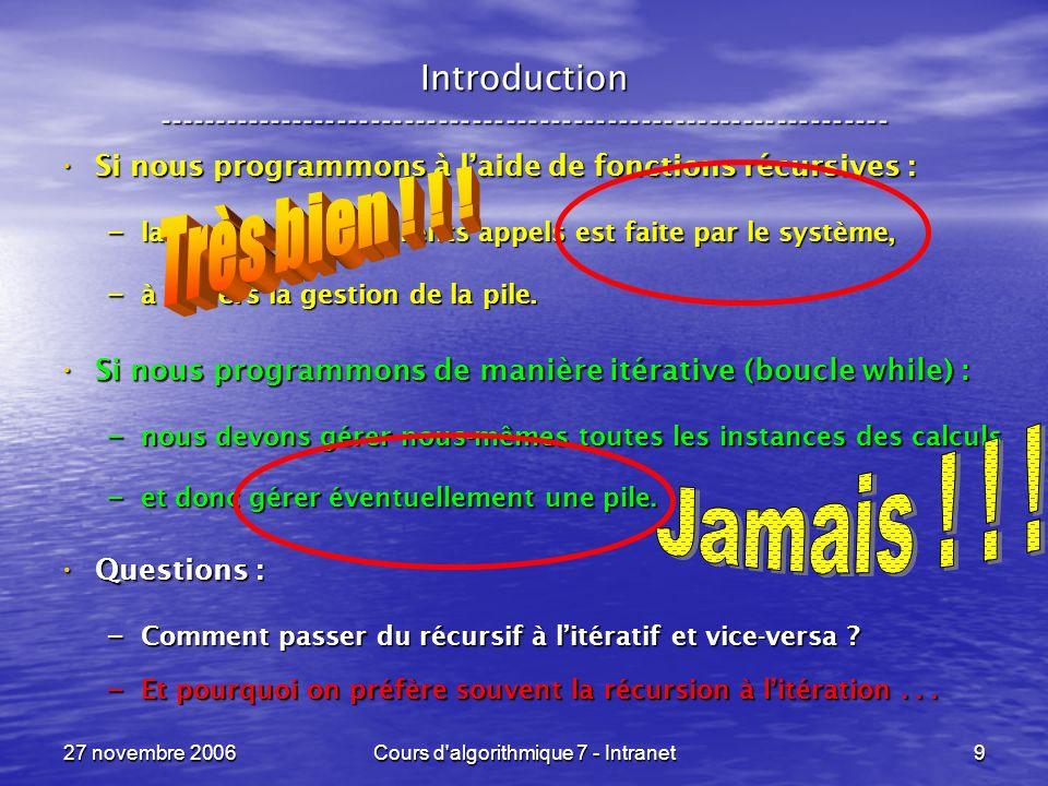 27 novembre 2006Cours d algorithmique 7 - Intranet10 Théorème fondamental ----------------------------------------------------------------- Tout programme qui comporte des itérations while et des fonctions récursives : Tout programme qui comporte des itérations while et des fonctions récursives : – peut être transformé en un programme qui comporte uniquement des fonctions récursives,