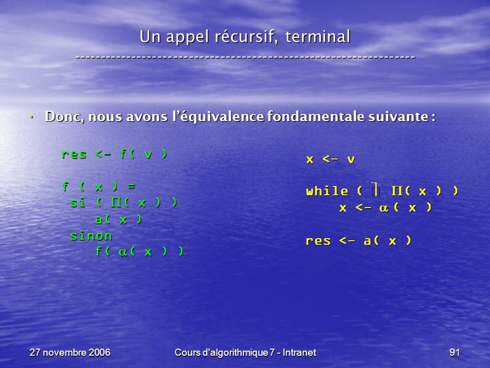 27 novembre 2006Cours d algorithmique 7 - Intranet91 Un appel récursif, terminal ----------------------------------------------------------------- Donc, nous avons léquivalence fondamentale suivante : Donc, nous avons léquivalence fondamentale suivante : x <- v while ( ( x ) ) x <- ( x ) x <- ( x ) res <- a( x ) res <- f( v ) f ( x ) = si ( ( x ) ) si ( ( x ) ) a( x ) a( x ) sinon sinon f( ( x ) ) f( ( x ) )