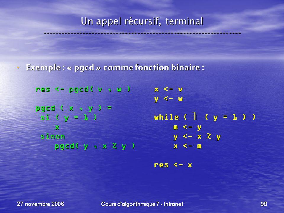 27 novembre 2006Cours d algorithmique 7 - Intranet98 Un appel récursif, terminal ----------------------------------------------------------------- Exemple : « pgcd » comme fonction binaire : Exemple : « pgcd » comme fonction binaire : x <- v y <- w while ( ( y = 1 ) ) m <- y m <- y y <- x % y y <- x % y x <- m x <- m res <- x res <- pgcd( v, w ) pgcd ( x, y ) = si ( y = 1 ) si ( y = 1 ) x sinon sinon pgcd( y, x % y ) pgcd( y, x % y )