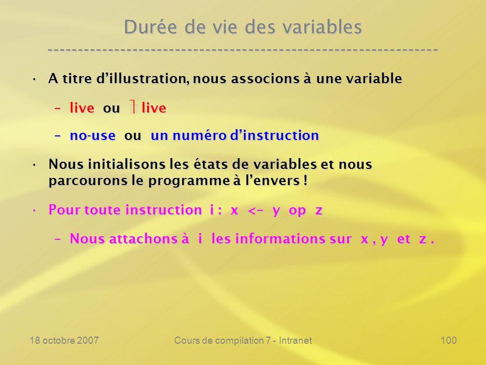 18 octobre 2007Cours de compilation 7 - Intranet100 Durée de vie des variables ---------------------------------------------------------------- A titre dillustration, nous associons à une variableA titre dillustration, nous associons à une variable –live ou live –no-use ou un numéro dinstruction Nous initialisons les états de variables et nous parcourons le programme à lenvers !Nous initialisons les états de variables et nous parcourons le programme à lenvers .
