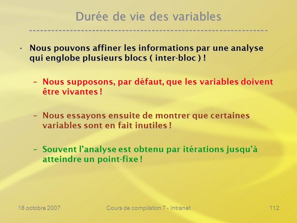 18 octobre 2007Cours de compilation 7 - Intranet112 Durée de vie des variables ---------------------------------------------------------------- Nous pouvons affiner les informations par une analyse qui englobe plusieurs blocs ( inter-bloc ) !Nous pouvons affiner les informations par une analyse qui englobe plusieurs blocs ( inter-bloc ) .
