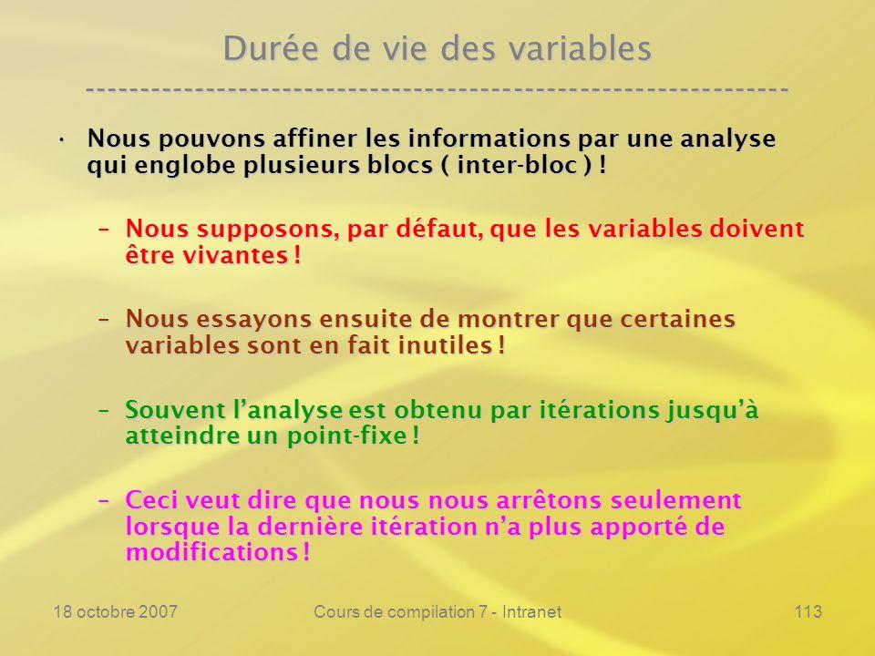 18 octobre 2007Cours de compilation 7 - Intranet113 Durée de vie des variables ---------------------------------------------------------------- Nous pouvons affiner les informations par une analyse qui englobe plusieurs blocs ( inter-bloc ) !Nous pouvons affiner les informations par une analyse qui englobe plusieurs blocs ( inter-bloc ) .