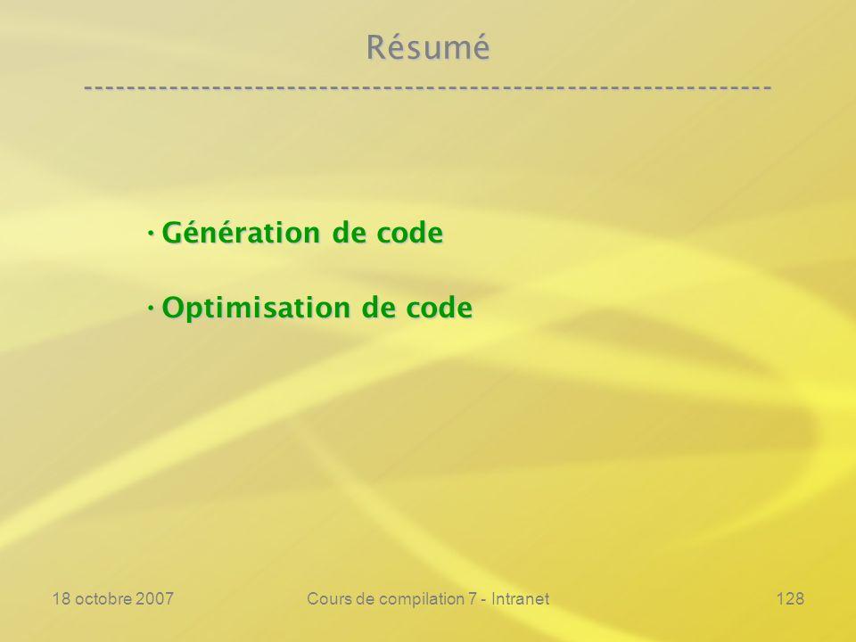 18 octobre 2007Cours de compilation 7 - Intranet128 Résumé ---------------------------------------------------------------- Génération de code Génération de code Optimisation de code Optimisation de code