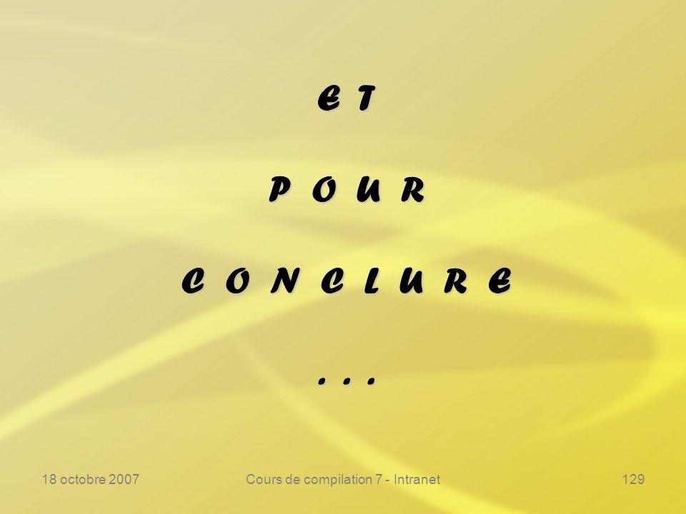 18 octobre 2007Cours de compilation 7 - Intranet129 E T P O U R C O N C L U R E...
