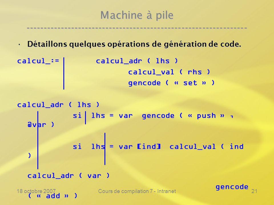 18 octobre 2007Cours de compilation 7 - Intranet21 Machine à pile ---------------------------------------------------------------- Détaillons quelques opérations de génération de code.Détaillons quelques opérations de génération de code.