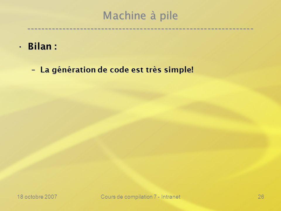 18 octobre 2007Cours de compilation 7 - Intranet26 Machine à pile ---------------------------------------------------------------- Bilan :Bilan : –La génération de code est très simple!