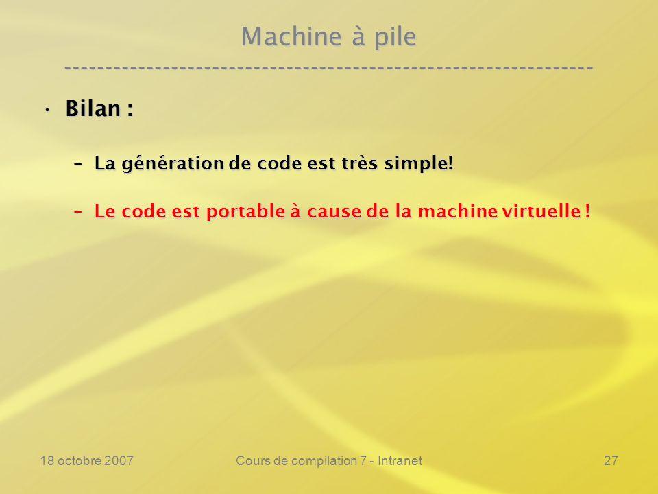 18 octobre 2007Cours de compilation 7 - Intranet27 Machine à pile ---------------------------------------------------------------- Bilan :Bilan : –La génération de code est très simple.