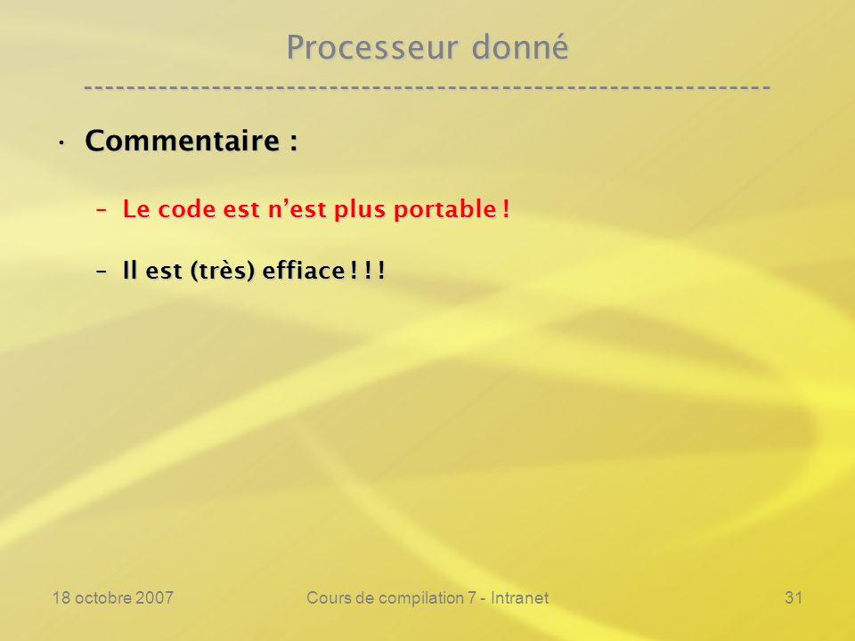 18 octobre 2007Cours de compilation 7 - Intranet31 Processeur donné ---------------------------------------------------------------- Commentaire :Commentaire : –Le code est nest plus portable .