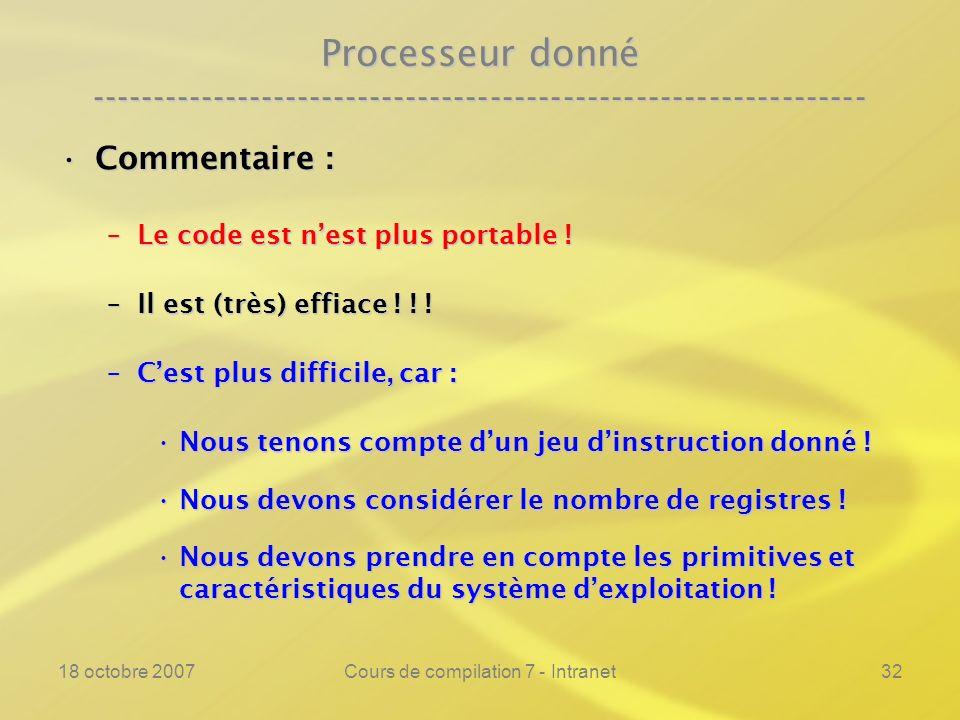 18 octobre 2007Cours de compilation 7 - Intranet32 Processeur donné ---------------------------------------------------------------- Commentaire :Commentaire : –Le code est nest plus portable .