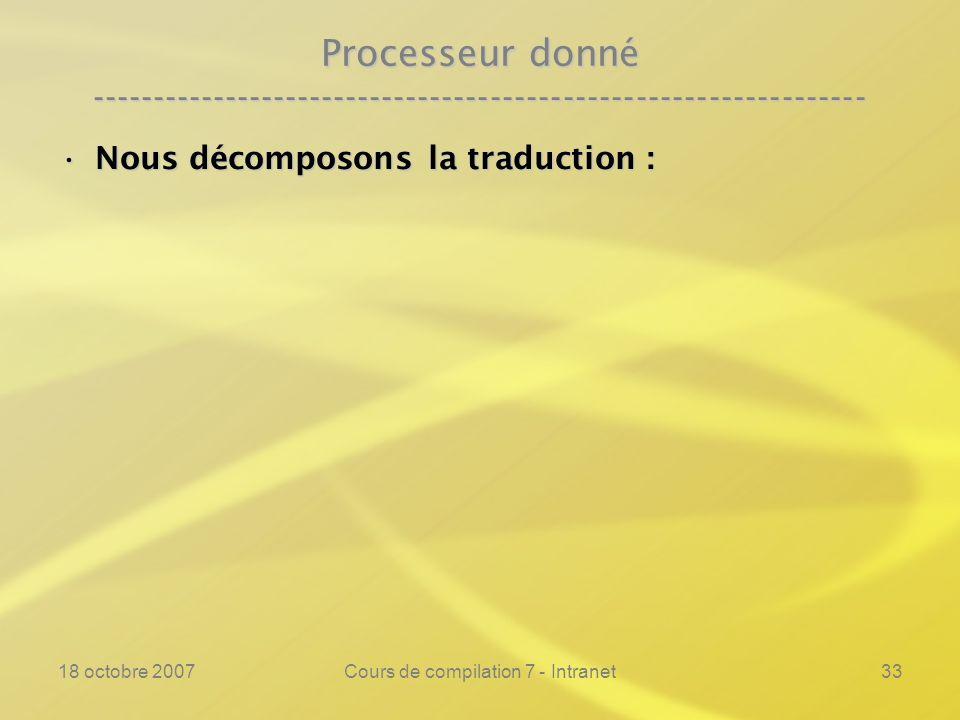 18 octobre 2007Cours de compilation 7 - Intranet33 Processeur donné ---------------------------------------------------------------- Nous décomposons la traduction :Nous décomposons la traduction :