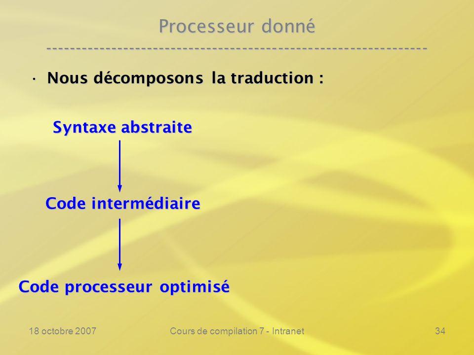 18 octobre 2007Cours de compilation 7 - Intranet34 Processeur donné ---------------------------------------------------------------- Nous décomposons la traduction :Nous décomposons la traduction : Syntaxe abstraite Code intermédiaire Code processeur optimisé