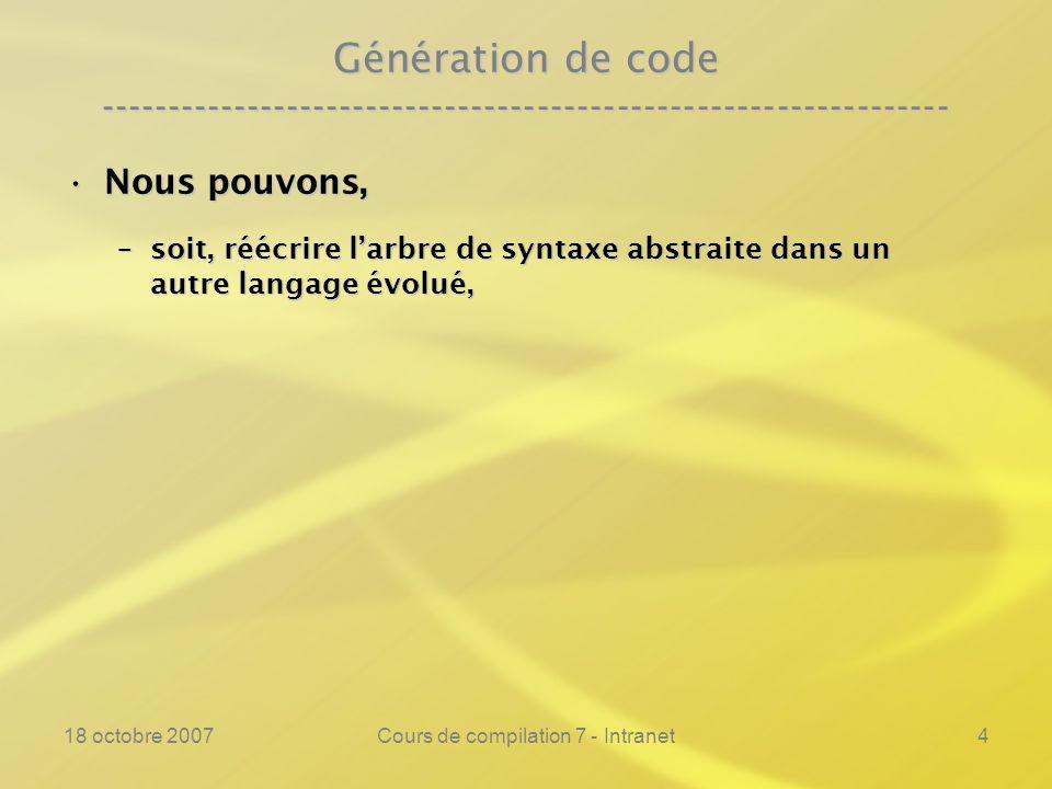 18 octobre 2007Cours de compilation 7 - Intranet4 Génération de code ---------------------------------------------------------------- Nous pouvons,Nous pouvons, –soit, réécrire larbre de syntaxe abstraite dans un autre langage évolué,
